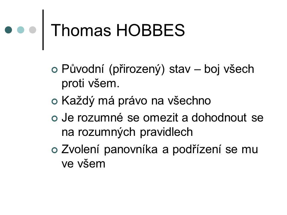 Thomas HOBBES Původní (přirozený) stav – boj všech proti všem. Každý má právo na všechno Je rozumné se omezit a dohodnout se na rozumných pravidlech Z