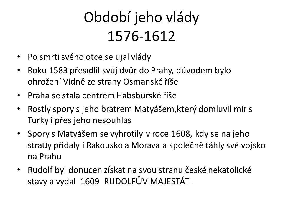 Období jeho vlády 1576-1612 Po smrti svého otce se ujal vlády Roku 1583 přesídlil svůj dvůr do Prahy, důvodem bylo ohrožení Vídně ze strany Osmanské říše Praha se stala centrem Habsburské říše Rostly spory s jeho bratrem Matyášem,který domluvil mír s Turky i přes jeho nesouhlas Spory s Matyášem se vyhrotily v roce 1608, kdy se na jeho stra u y přidaly i Rakousko a Morava a společně táhly své vojsko na Prahu Rudolf byl donucen získat na svou stranu české nekatolické stavy a vydal 1609 RUDOLF Ů V MAJESTÁT -