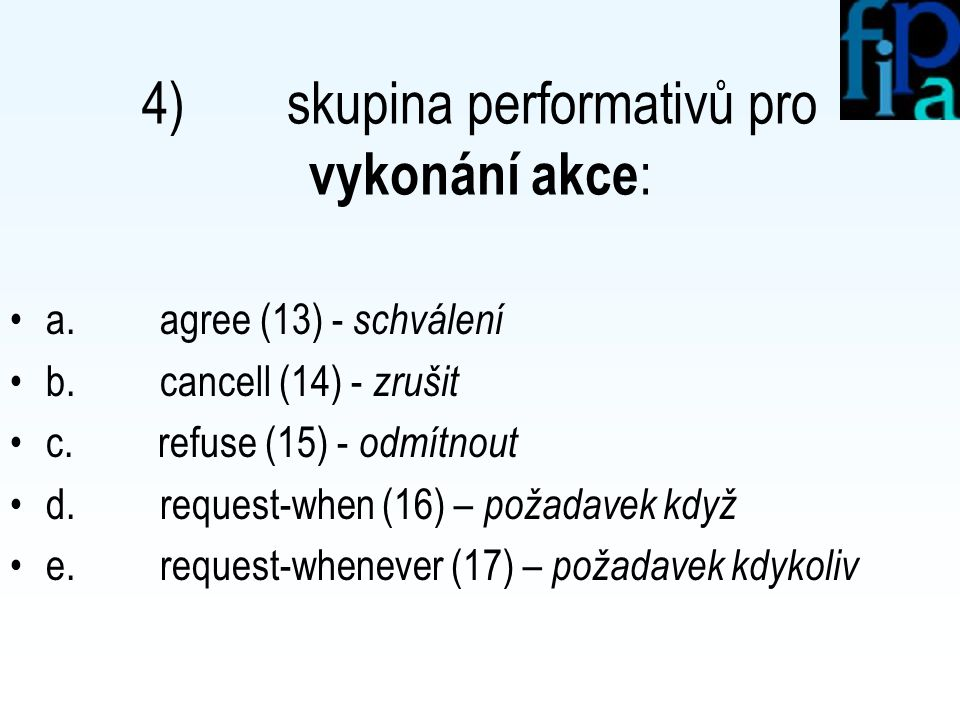 3) skupina performativů pro vyjednávání : a. accept-proposal (9) – přijmout nabídku b. cfp (10) – call for proposals c. propose (11) – navrhnout d. re