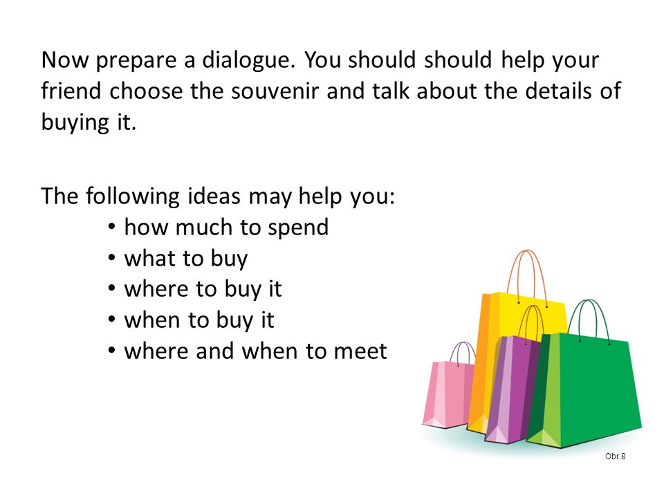 Now prepare a dialogue. You should should help your friend choose the souvenir and talk about the details of buying it. The following ideas may help y