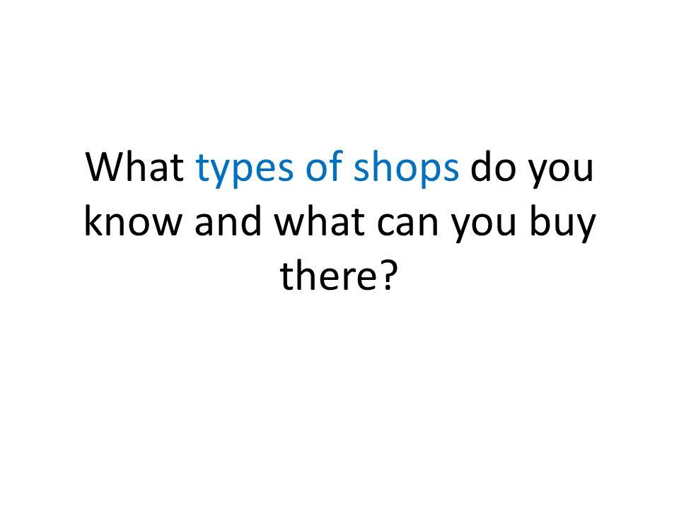 Types of shops Supermarket Bookshop Stationer's Newsagent's Music shop Fishmonger's Chemist's Music shop Toyshop Petshop Butcher's Florist's Greengrocer's Grocer's Baker's Off-licence DIY Shoe shop Clothes shop Jeweller's