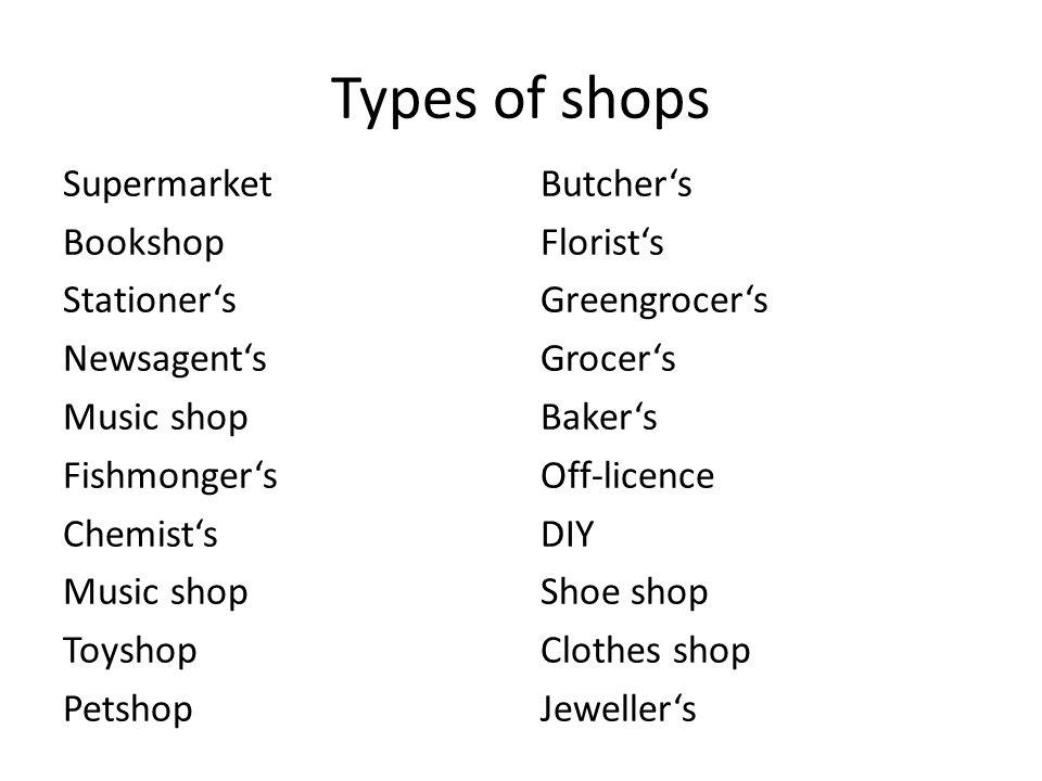 Types of shops Supermarket Bookshop Stationer's Newsagent's Music shop Fishmonger's Chemist's Music shop Toyshop Petshop Butcher's Florist's Greengroc
