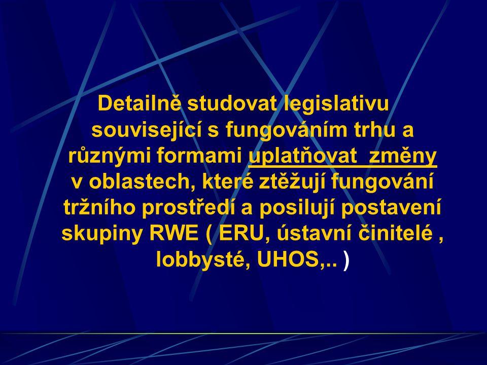 Detailně studovat legislativu související s fungováním trhu a různými formami uplatňovat změny v oblastech, které ztěžují fungování tržního prostředí a posilují postavení skupiny RWE ( ERU, ústavní činitelé, lobbysté, UHOS,..