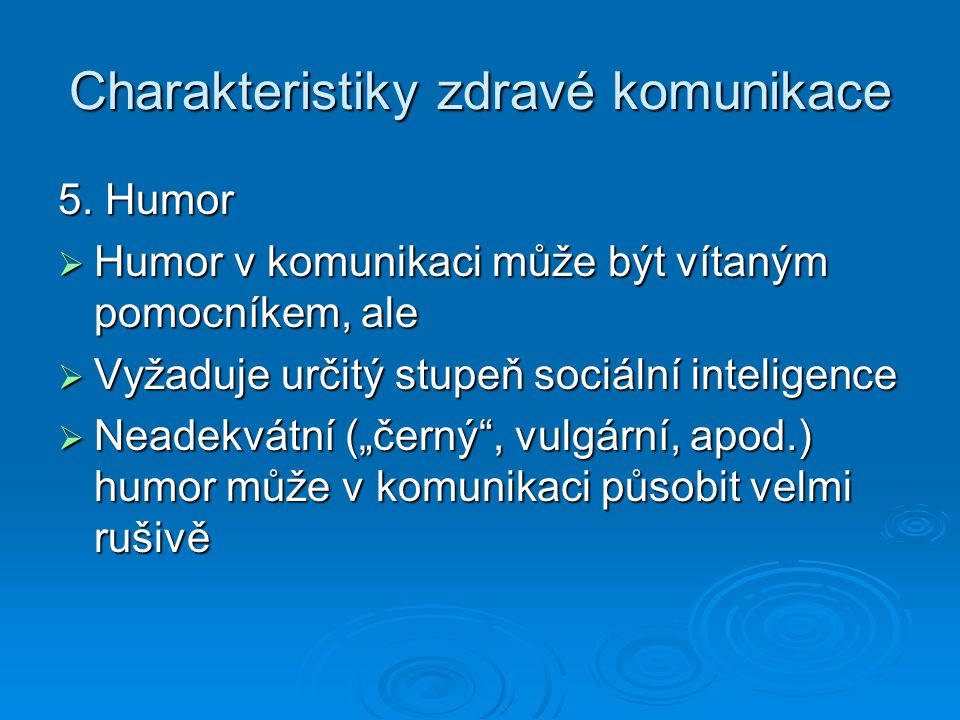 Charakteristiky zdravé komunikace 5. Humor  Humor v komunikaci může být vítaným pomocníkem, ale  Vyžaduje určitý stupeň sociální inteligence  Neade