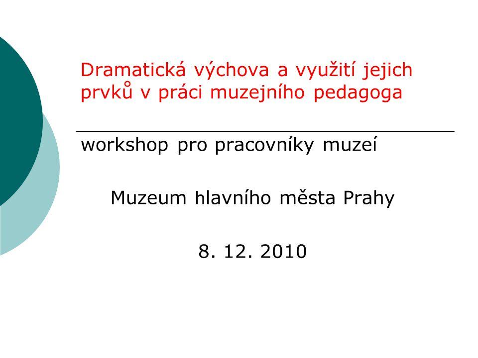 Dramatická výchova a využití jejich prvků v práci muzejního pedagoga workshop pro pracovníky muzeí Muzeum h lavního města Prahy 8. 12. 2010