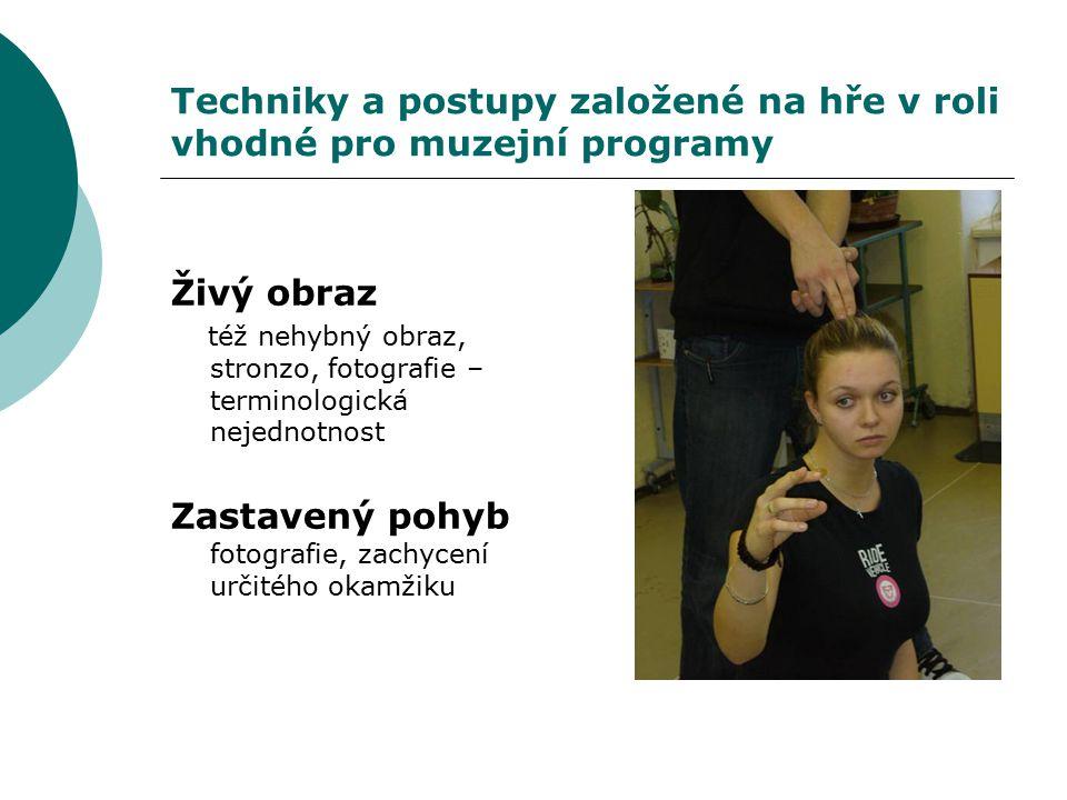 Techniky a postupy založené na hře v roli vhodné pro muzejní programy Živý obraz též nehybný obraz, stronzo, fotografie – terminologická nejednotnost