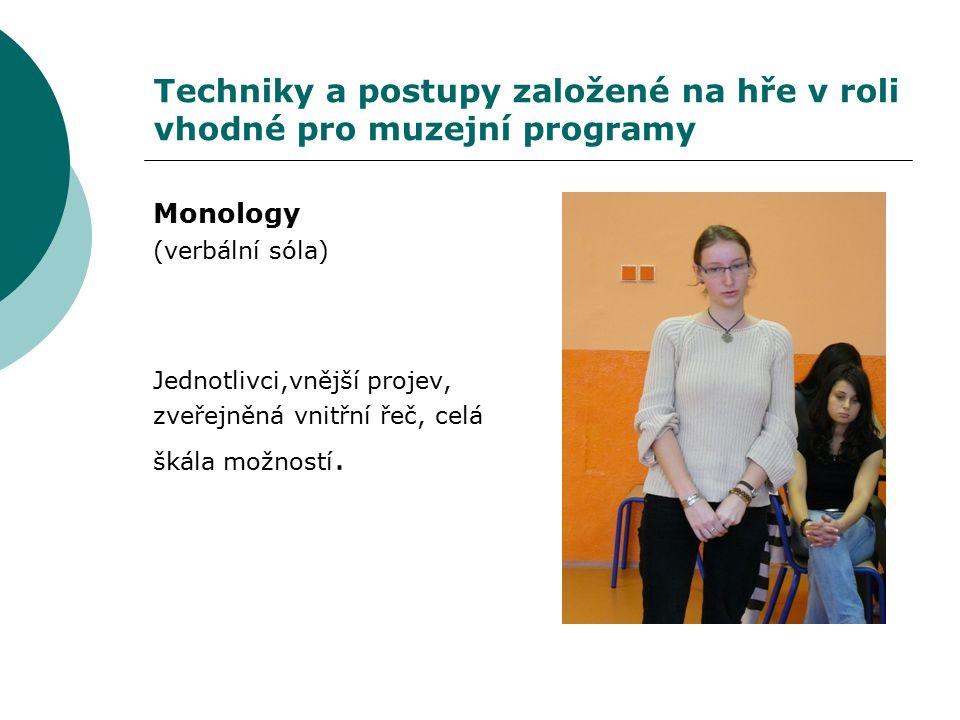 Techniky a postupy založené na hře v roli vhodné pro muzejní programy Monology (verbální sóla) Jednotlivci,vnější projev, zveřejněná vnitřní řeč, celá