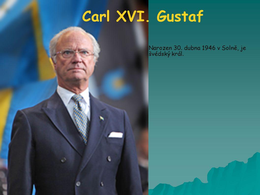 Carl XVI. Gustaf Narozen 30. dubna 1946 v Solně, je švédský král.