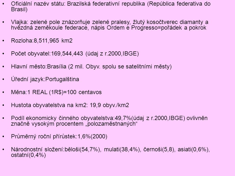 Oficiální nazév státu: Brazilská federativní republika (República federativa do Brasil) Vlajka: zelené pole znázorňuje zelené pralesy, žlutý kosočtverec diamanty a hvězdná zeměkoule federace, nápis Ordem e Progresso=pořádek a pokrok Rozloha:8,511,965 km2 Počet obyvatel:169,544,443 (údaj z r.2000,IBGE) Hlavní město:Brasília (2 mil.
