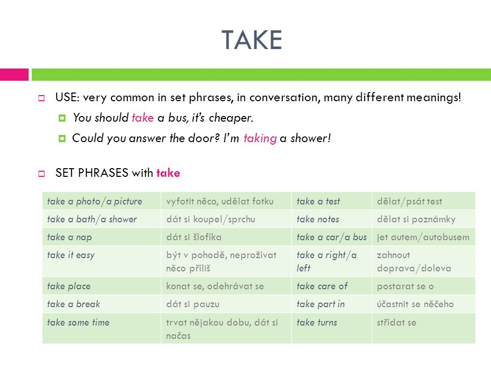 TAKE  USE: very common in set phrases, in conversation, many different meanings.