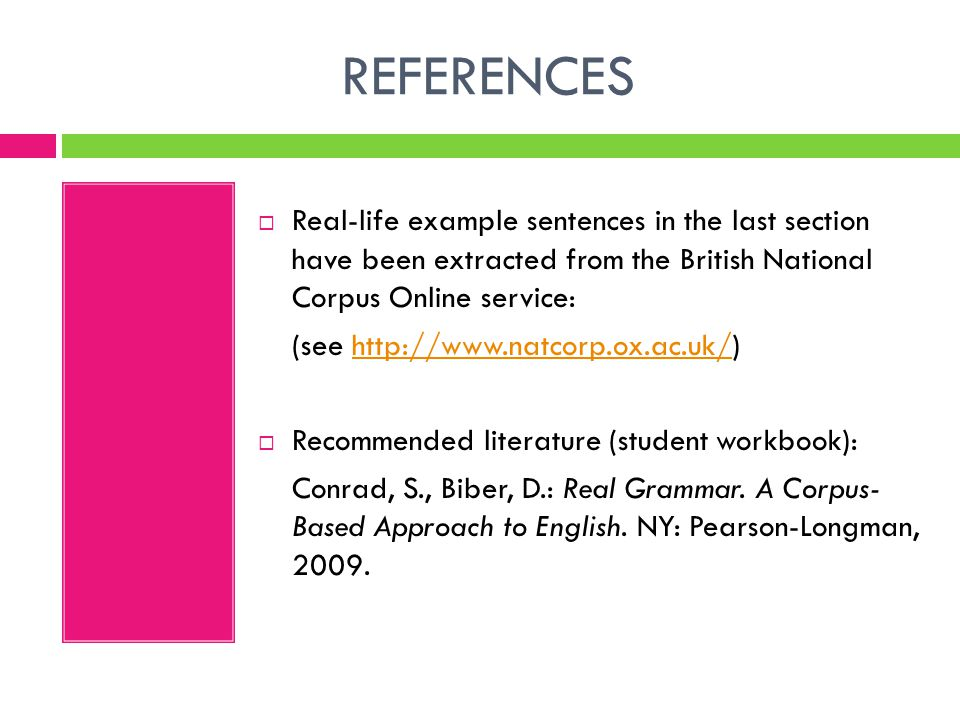 REFERENCES  Real-life example sentences in the last section have been extracted from the British National Corpus Online service: (see http://www.natcorp.ox.ac.uk/)http://www.natcorp.ox.ac.uk/  Recommended literature (student workbook): Conrad, S., Biber, D.: Real Grammar.