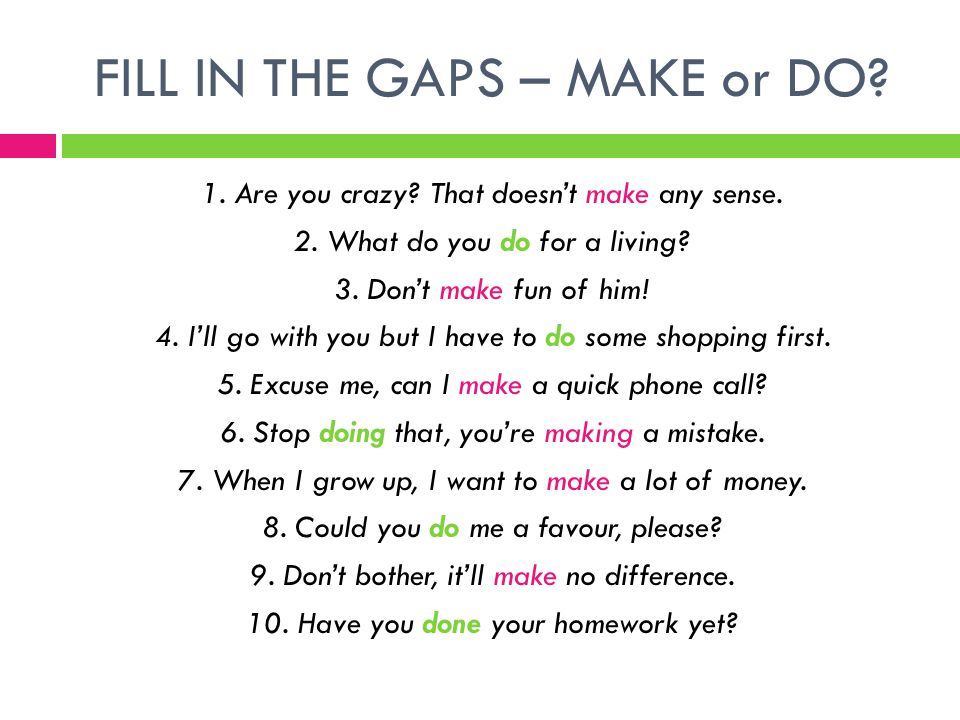 FILL IN THE GAPS – MAKE or DO.1. Are you crazy. That doesn't make any sense.
