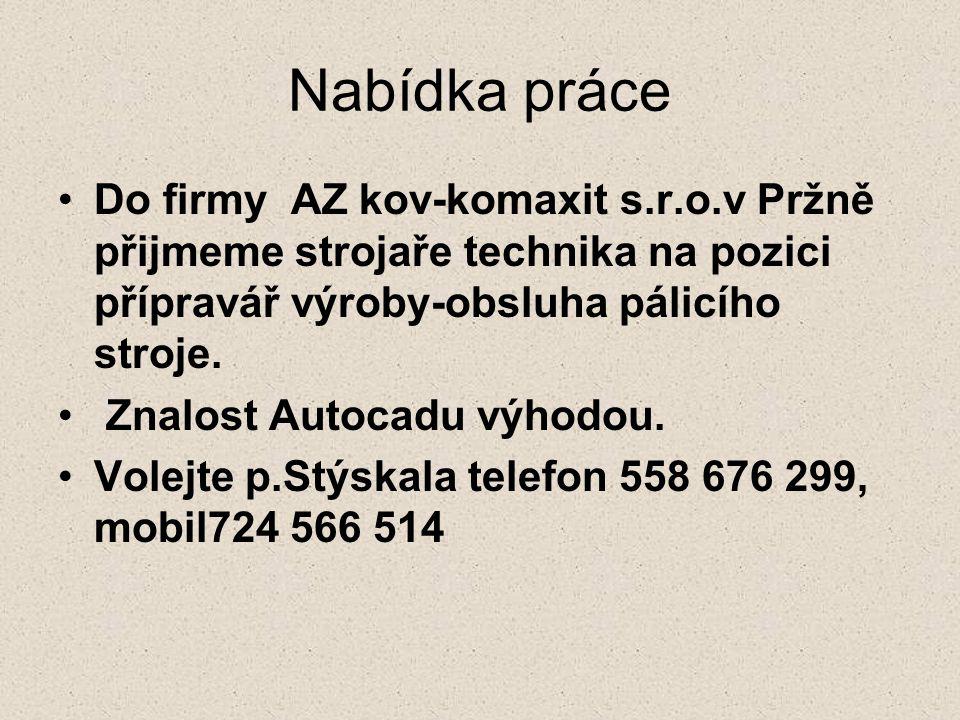 Nabídka práce Do firmy AZ kov-komaxit s.r.o.v Pržně přijmeme strojaře technika na pozici přípravář výroby-obsluha pálicího stroje. Znalost Autocadu vý