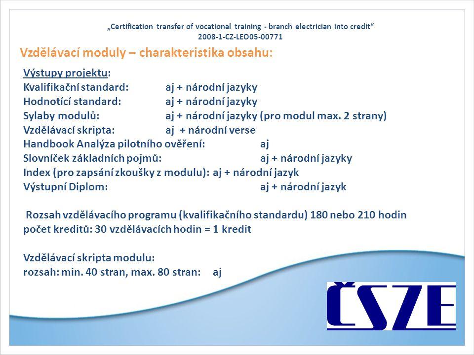"""""""Certification transfer of vocational training - branch electrician into credit 2008-1-CZ-LEO05-00771 Vzdělávací moduly – charakteristika obsahu: Výstupy projektu: Kvalifikační standard:aj + národní jazyky Hodnotící standard:aj + národní jazyky Sylaby modulů:aj + národní jazyky (pro modul max."""