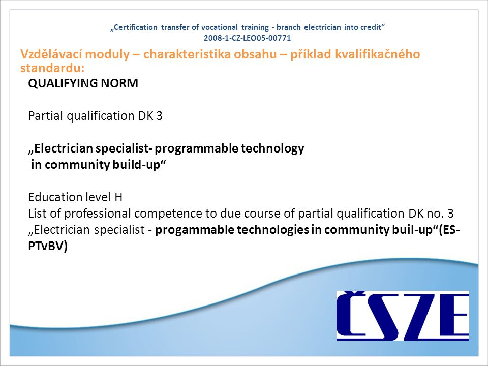 """Certification transfer of vocational training - branch electrician into credit 2008-1-CZ-LEO05-00771 Vzdělávací moduly – charakteristika obsahu – příklad kvalifikačného standardu: QUALIFYING NORM Partial qualification DK 3 ""Electrician specialist- programmable technology in community build-up Education level H List of professional competence to due course of partial qualification DK no."