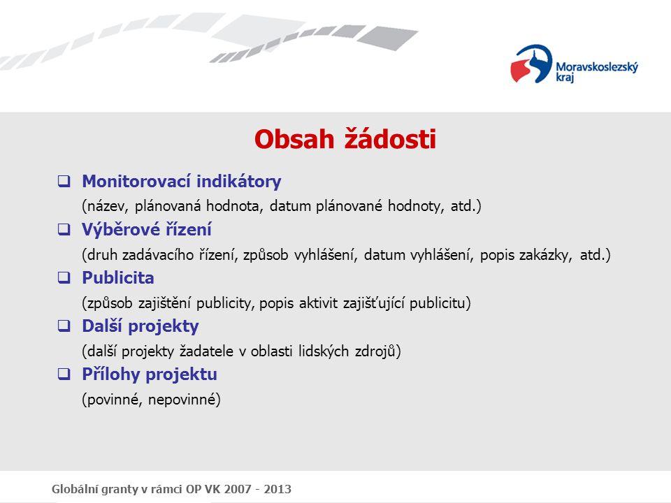 Globální granty v rámci OP VK 2007 - 2013 Obsah žádosti  Monitorovací indikátory (název, plánovaná hodnota, datum plánované hodnoty, atd.)  Výběrové