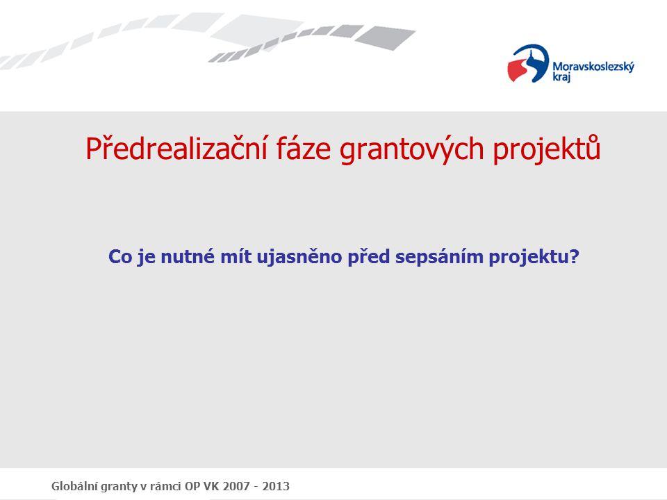 Globální granty v rámci OP VK 2007 - 2013 Předrealizační fáze grantových projektů Co je nutné mít ujasněno před sepsáním projektu?