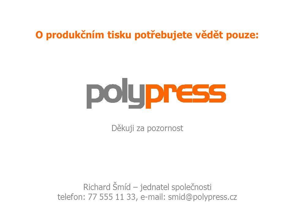 O produkčním tisku potřebujete vědět pouze: Děkuji za pozornost Richard Šmíd – jednatel společnosti telefon: 77 555 11 33, e-mail: smid@polypress.cz