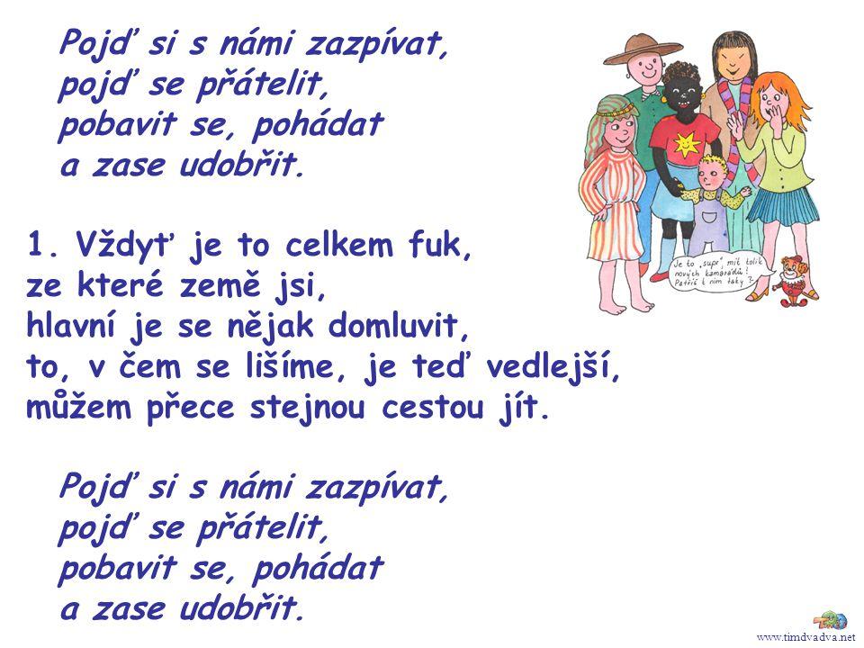 www.timdvadva.net Pojď si s námi zazpívat, pojď se přátelit, pobavit se, pohádat a zase udobřit. 1. Vždyť je to celkem fuk, ze které země jsi, hlavní