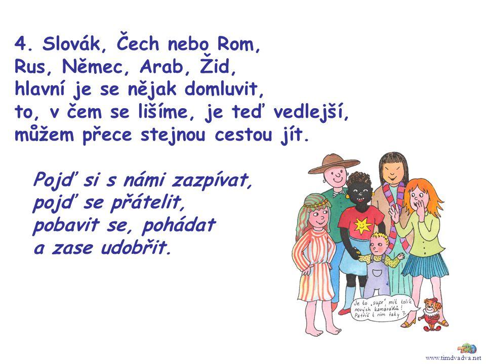 www.timdvadva.net 4. Slovák, Čech nebo Rom, Rus, Němec, Arab, Žid, hlavní je se nějak domluvit, to, v čem se lišíme, je teď vedlejší, můžem přece stej