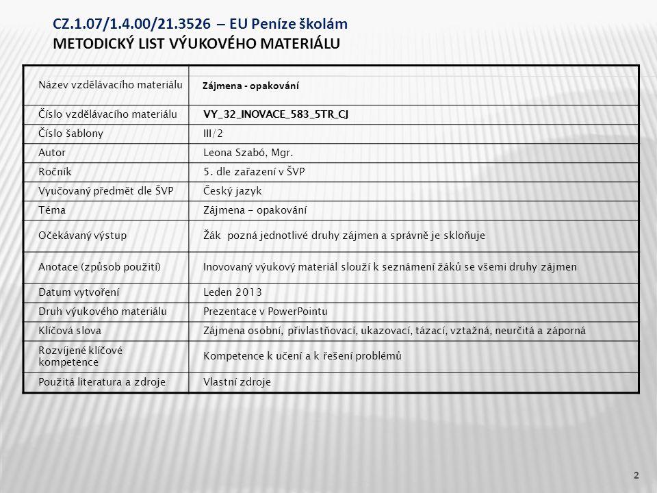 Název vzdělávacího materiálu Zájmena - opakování Číslo vzdělávacího materiáluVY_32_INOVACE_583_5TR_CJ Číslo šablonyIII/2 AutorLeona Szabó, Mgr.