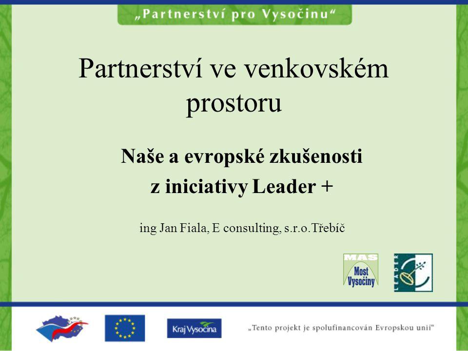 Partnerství ve venkovském prostoru Naše a evropské zkušenosti z iniciativy Leader + ing Jan Fiala, E consulting, s.r.o.Třebíč