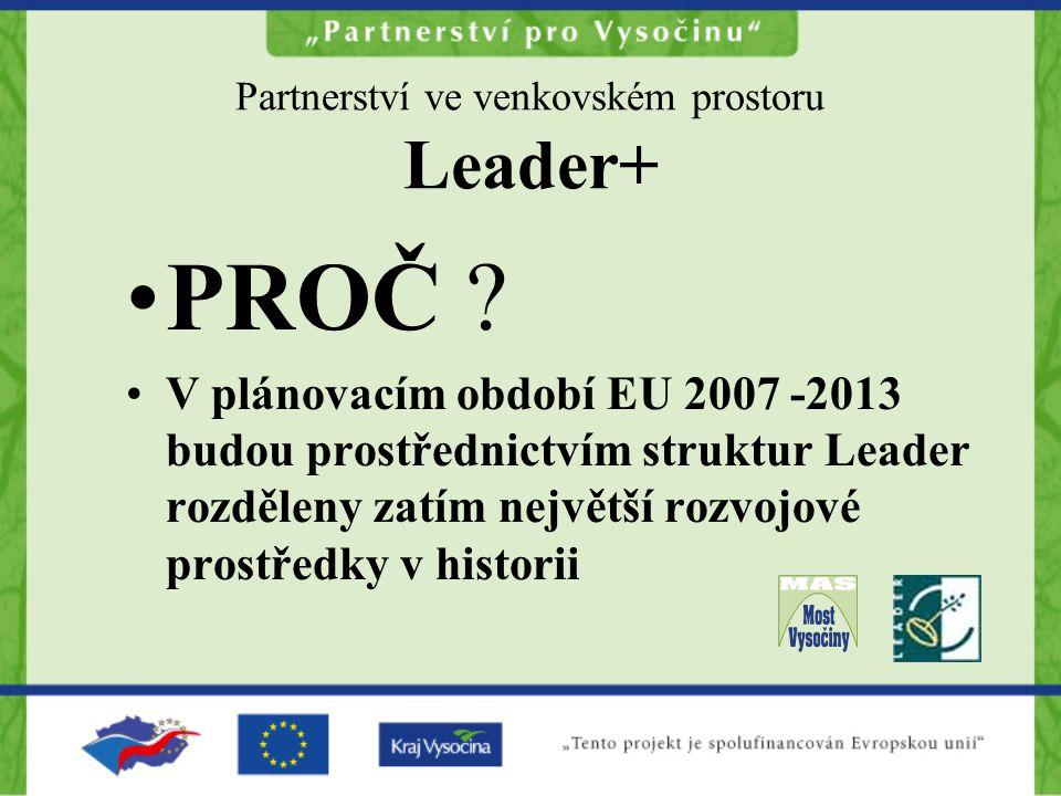 Partnerství ve venkovském prostoru Leader+ PROČ ? V plánovacím období EU 2007 -2013 budou prostřednictvím struktur Leader rozděleny zatím největší roz