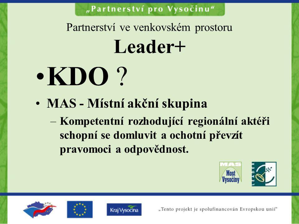 Partnerství ve venkovském prostoru Leader+ KDO ? MAS - Místní akční skupina –Kompetentní rozhodující regionální aktéři schopní se domluvit a ochotní p