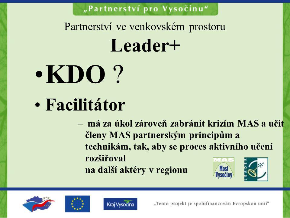 Partnerství ve venkovském prostoru Leader+ KDO ? Facilitátor – má za úkol zároveň zabránit krizím MAS a učit členy MAS partnerským principům a technik
