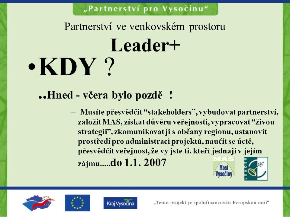 """Partnerství ve venkovském prostoru Leader+ KDY ?.. Hned - včera bylo pozdě ! – Musíte přesvědčit """"stakeholders"""", vybudovat partnerství, založit MAS, z"""