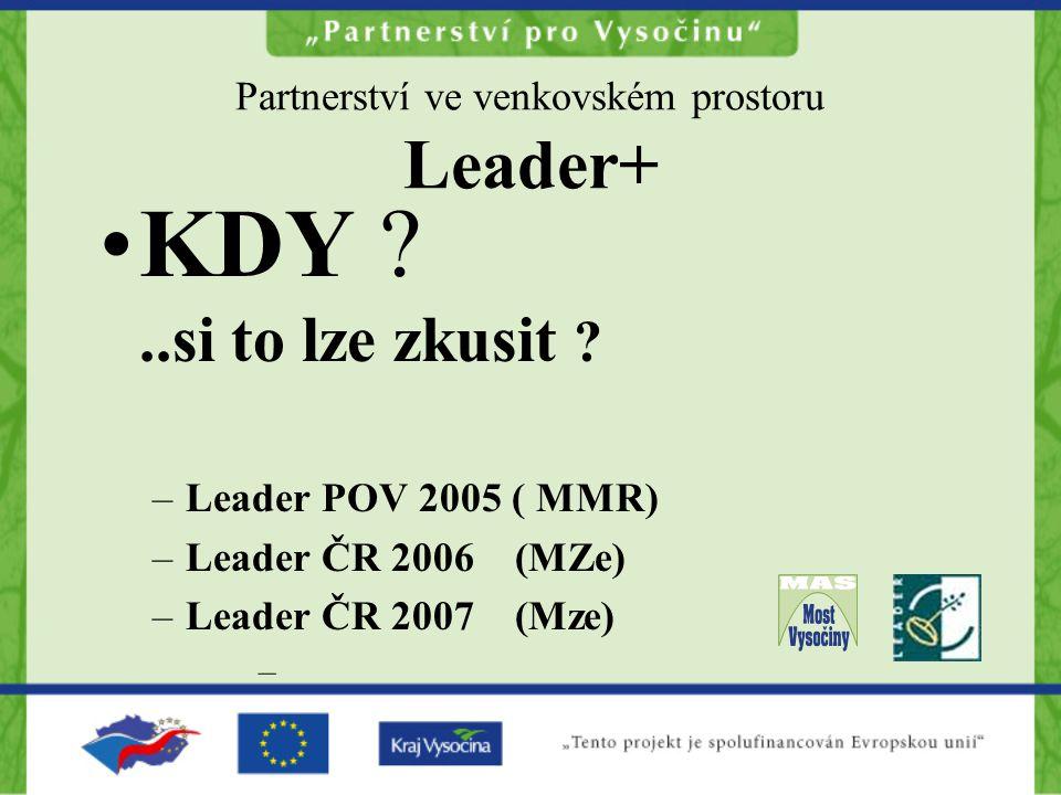 Partnerství ve venkovském prostoru Leader+ KDY ?..si to lze zkusit ? –Leader POV 2005 ( MMR) –Leader ČR 2006 (MZe) –Leader ČR 2007 (Mze) –