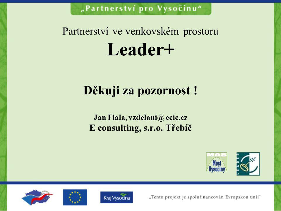 Partnerství ve venkovském prostoru Leader+ Děkuji za pozornost ! Jan Fiala, vzdelani@ ecic.cz E consulting, s.r.o. Třebíč