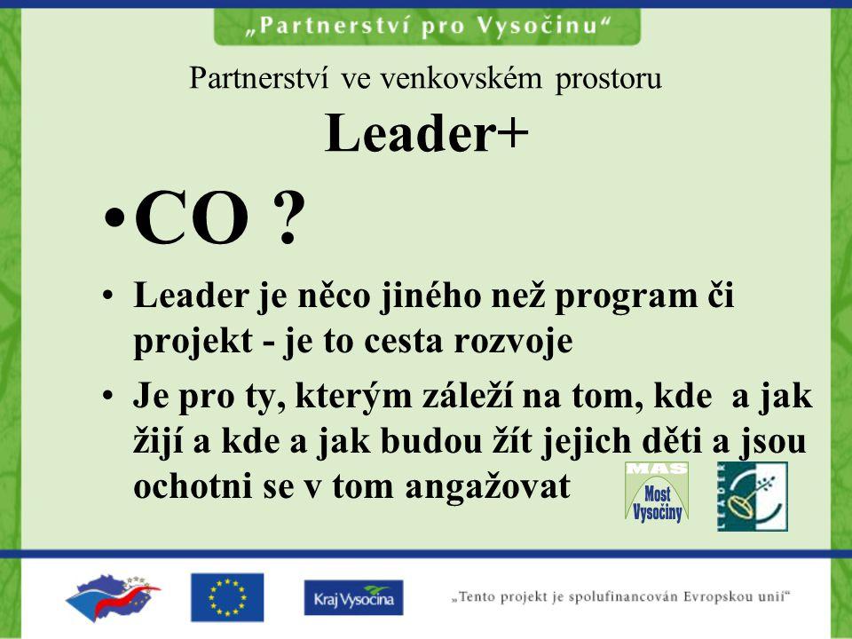 Partnerství ve venkovském prostoru Leader+ CO ? Leader je něco jiného než program či projekt - je to cesta rozvoje Je pro ty, kterým záleží na tom, kd