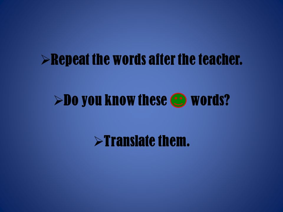  Repeat the words after the teacher.  Do you know these words?  Translate them.