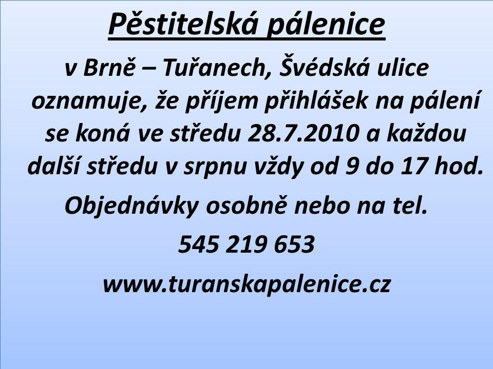 Pěstitelská pálenice v Brně – Tuřanech, Švédská ulice oznamuje, že příjem přihlášek na pálení se koná ve středu 28.7.2010 a každou další středu v srpnu vždy od 9 do 17 hod.