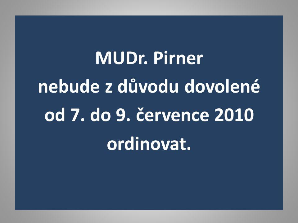 MUDr. Pirner nebude z důvodu dovolené od 7. do 9. července 2010 ordinovat.