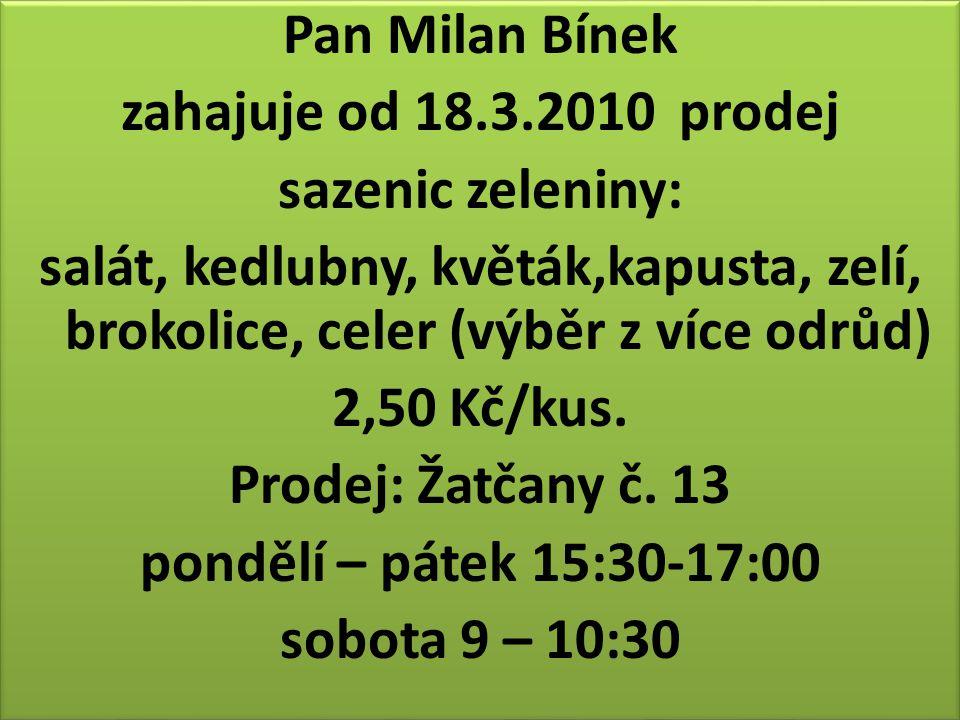 Pan Milan Bínek zahajuje od 18.3.2010 prodej sazenic zeleniny: salát, kedlubny, květák,kapusta, zelí, brokolice, celer (výběr z více odrůd) 2,50 Kč/kus.