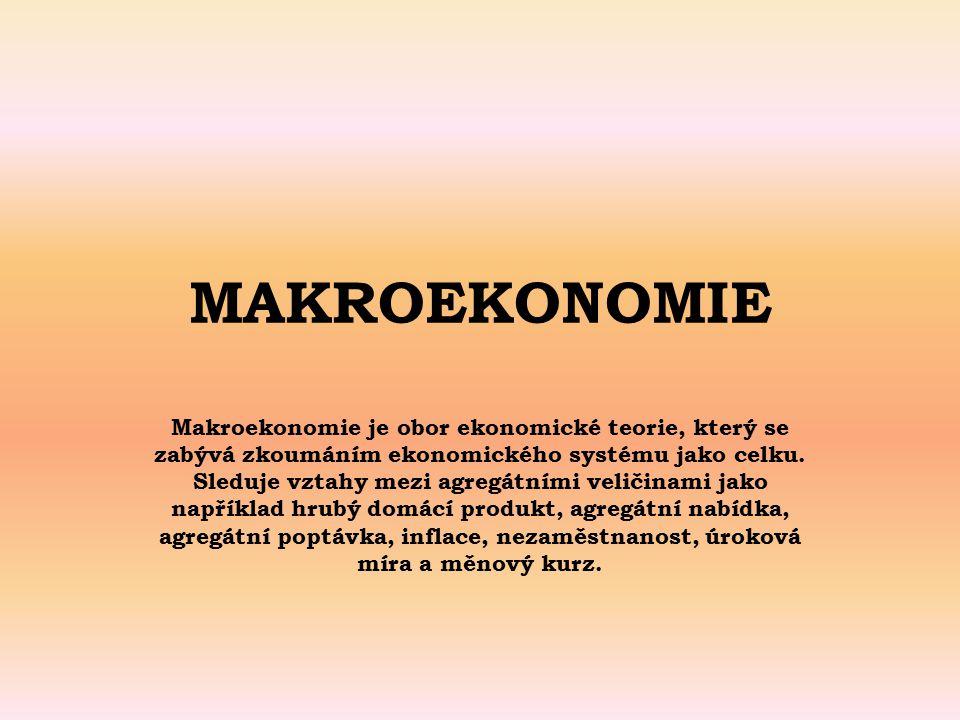 MAKROEKONOMIE Makroekonomie je obor ekonomické teorie, který se zabývá zkoumáním ekonomického systému jako celku. Sleduje vztahy mezi agregátními veli