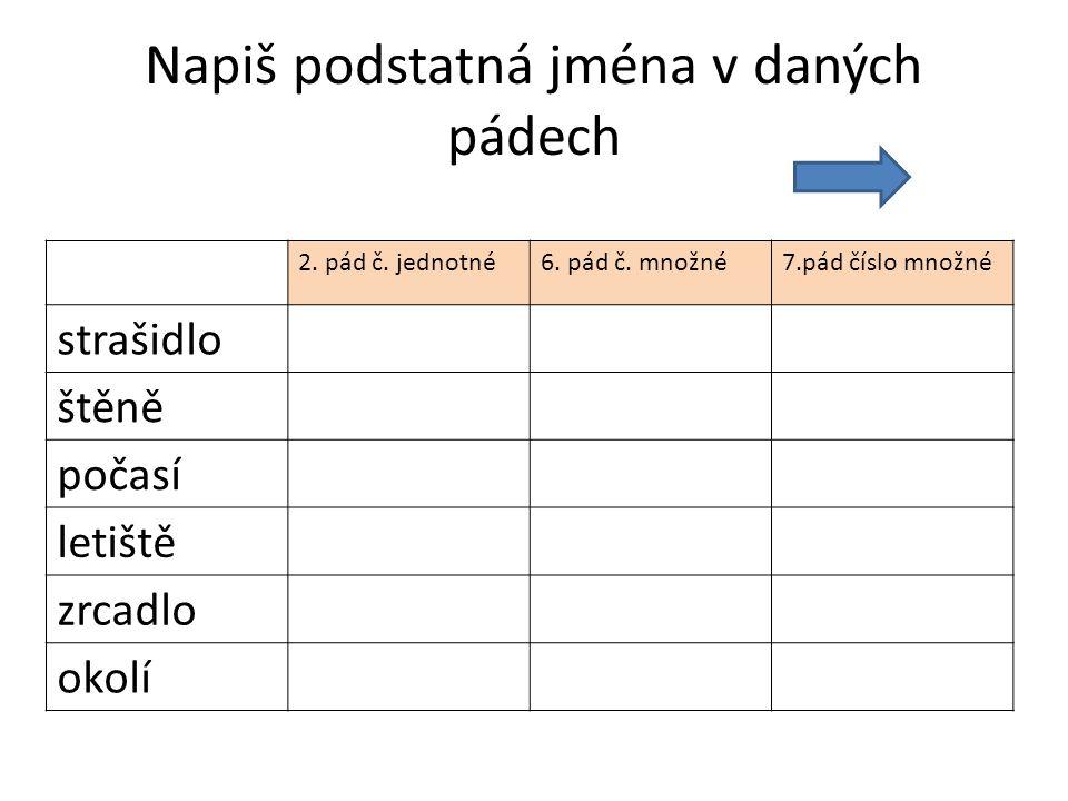 Napiš podstatná jména v daných pádech 2.pád č. jednotné6.