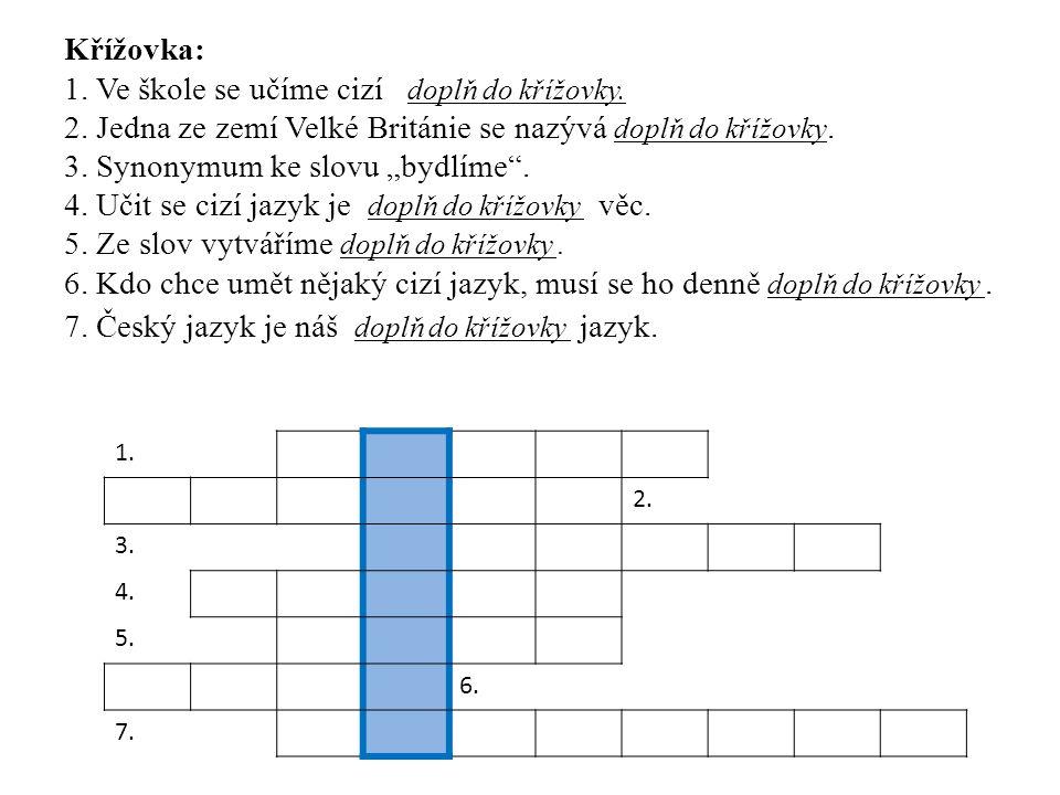 1. 2. 3. 4. 5. 6. 7. Křížovka: 1. Ve škole se učíme cizí doplň do křížovky. 2. Jedna ze zemí Velké Británie se nazývá doplň do křížovky. 3. Synonymum