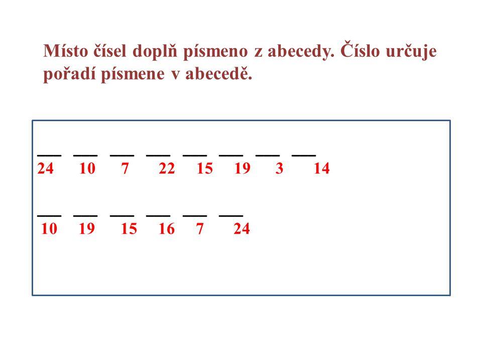 ___ ___ ___ ___ ___ ___ ___ ___ 24 10 7 22 15 19 3 14 ___ ___ ___ ___ ___ ___ 10 19 15 16 7 24 Místo čísel doplň písmeno z abecedy. Číslo určuje pořad