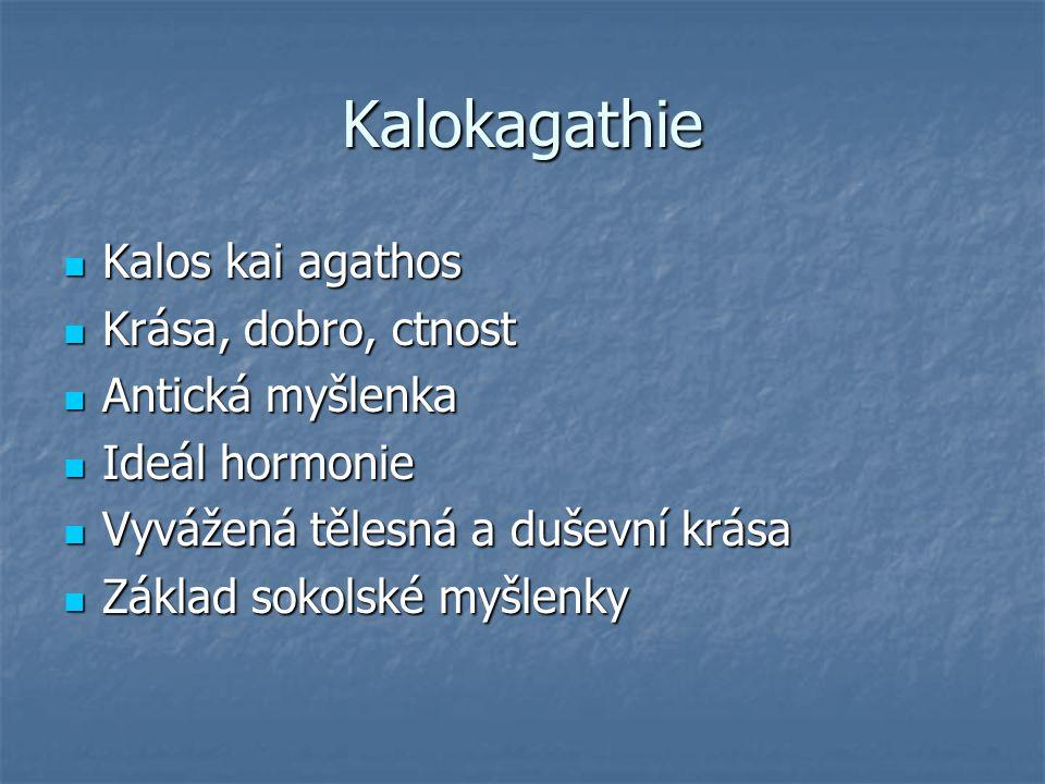 Kalokagathie Kalos kai agathos Kalos kai agathos Krása, dobro, ctnost Krása, dobro, ctnost Antická myšlenka Antická myšlenka Ideál hormonie Ideál hormonie Vyvážená tělesná a duševní krása Vyvážená tělesná a duševní krása Základ sokolské myšlenky Základ sokolské myšlenky