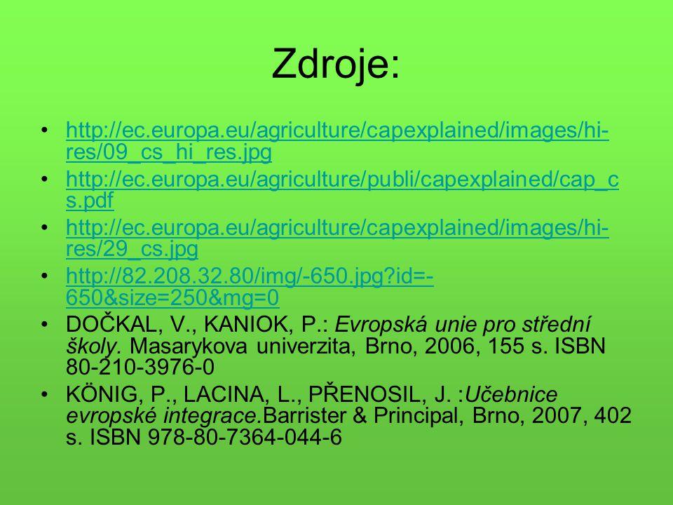 Zdroje: http://ec.europa.eu/agriculture/capexplained/images/hi- res/09_cs_hi_res.jpghttp://ec.europa.eu/agriculture/capexplained/images/hi- res/09_cs_hi_res.jpg http://ec.europa.eu/agriculture/publi/capexplained/cap_c s.pdfhttp://ec.europa.eu/agriculture/publi/capexplained/cap_c s.pdf http://ec.europa.eu/agriculture/capexplained/images/hi- res/29_cs.jpghttp://ec.europa.eu/agriculture/capexplained/images/hi- res/29_cs.jpg http://82.208.32.80/img/-650.jpg?id=- 650&size=250&mg=0http://82.208.32.80/img/-650.jpg?id=- 650&size=250&mg=0 DOČKAL, V., KANIOK, P.: Evropská unie pro střední školy.