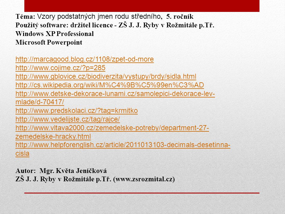Téma: Vzory podstatných jmen rodu středního, 5. ročník Použitý software: držitel licence - ZŠ J. J. Ryby v Rožmitále p.Tř. Windows XP Professional Mic
