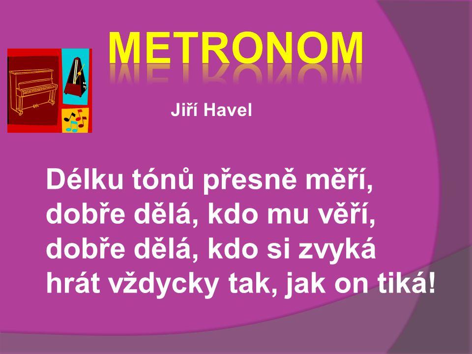 Jiří Havel Délku tónů přesně měří, dobře dělá, kdo mu věří, dobře dělá, kdo si zvyká hrát vždycky tak, jak on tiká!