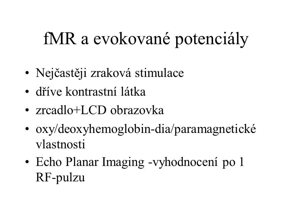 fMR a evokované potenciály Nejčastěji zraková stimulace dříve kontrastní látka zrcadlo+LCD obrazovka oxy/deoxyhemoglobin-dia/paramagnetické vlastnosti
