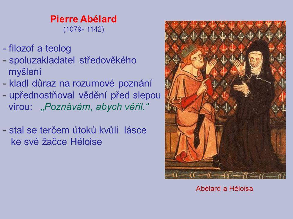 Pierre Abélard (1079- 1142) - filozof a teolog - spoluzakladatel středověkého myšlení - kladl důraz na rozumové poznání - upřednostňoval vědění před s
