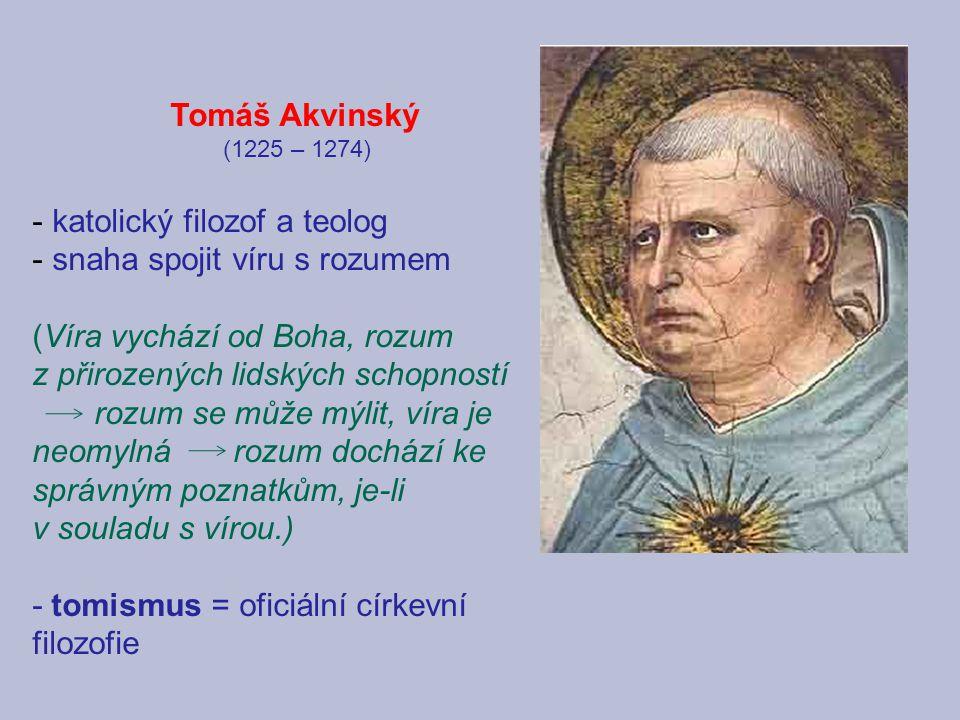 Tomáš Akvinský (1225 – 1274) - katolický filozof a teolog - snaha spojit víru s rozumem (Víra vychází od Boha, rozum z přirozených lidských schopností