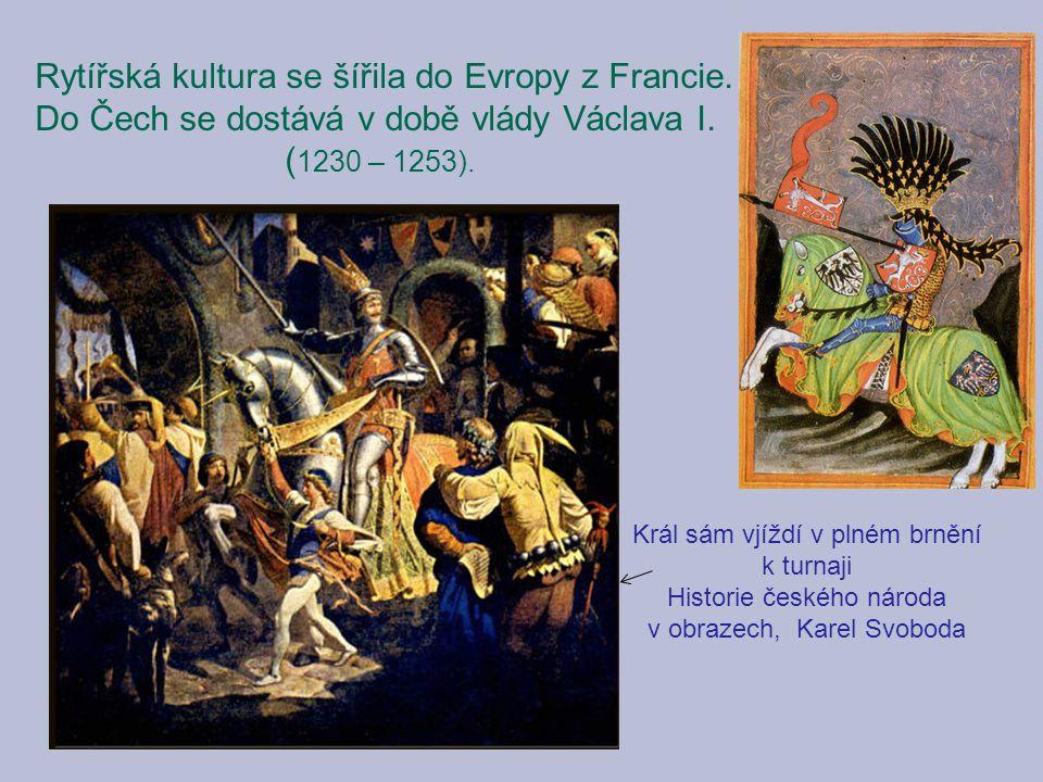 Rytířská kultura se šířila do Evropy z Francie. Do Čech se dostává v době vlády Václava I. ( 1230 – 1253). Král sám vjíždí v plném brnění k turnaji Hi