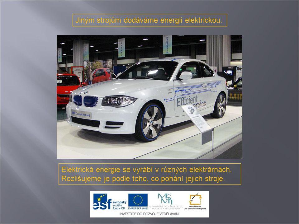 Jiným strojům dodáváme energii elektrickou.Elektrická energie se vyrábí v různých elektrárnách.
